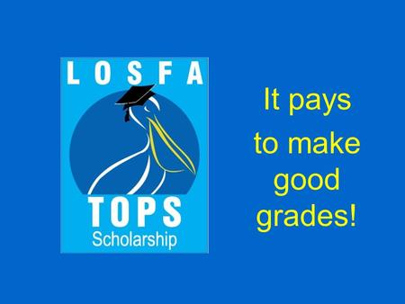 It pays to make good grades!. TOPS  The TOPS program was created by the Louisiana legislature in 1997 under the administration of Governor Mike Foster.