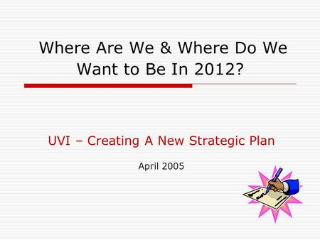 Where Are We & Where Do We Want to Be In 2012? UVI – Creating A New Strategic Plan April 2005.