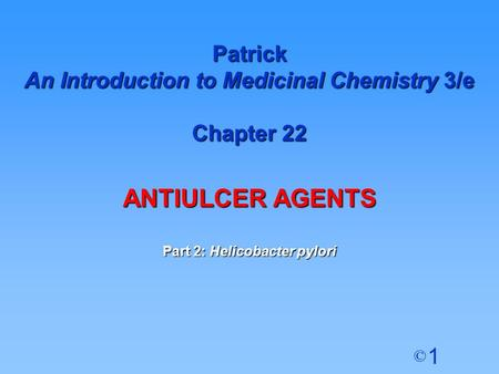 1 © Patrick An Introduction to Medicinal Chemistry 3/e Chapter 22 ANTIULCER AGENTS Part 2: Helicobacter pylori.