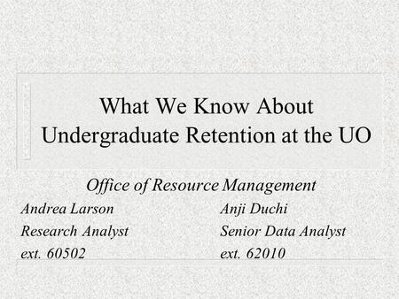 What We Know About Undergraduate Retention at the UO Office of Resource Management Andrea LarsonAnji Duchi Research AnalystSenior Data Analyst ext. 60502ext.