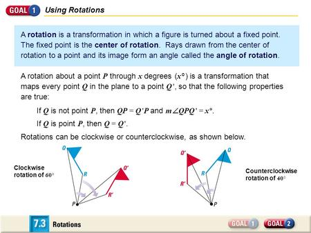 Using Rotations A rotation is a transformation in which a figure is turned about a fixed point. The fixed point is the center of rotation. Rays drawn from.
