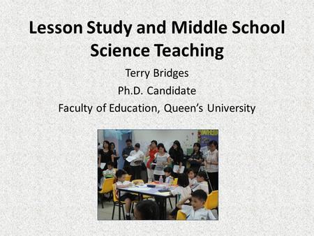 Lesson Study and Middle School Science Teaching Terry Bridges Ph.D. Candidate Faculty of Education, Queen's University.