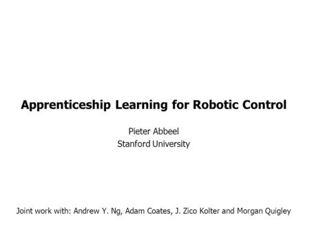Apprenticeship Learning for Robotic Control Pieter Abbeel Stanford University Joint work with: Andrew Y. Ng, Adam Coates, J. Zico Kolter and Morgan Quigley.