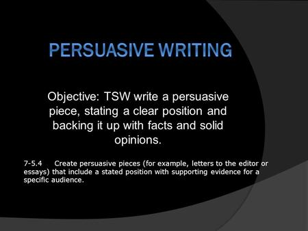 Objective: TSW write a persuasive piece, stating a clear position and backing it up with facts and solid opinions. 7-5.4Create persuasive pieces (for example,