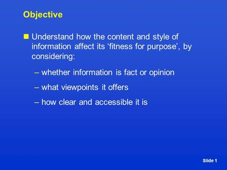 Slide 1 Objective Understand how the content and style of information affect its 'fitness for purpose', by considering: –whether information is fact or.