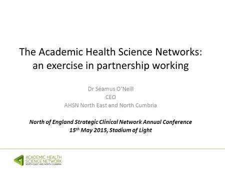 The Academic Health Science Networks: an exercise in partnership working Dr Séamus O'Neill CEO AHSN North East and North Cumbria North of England Strategic.
