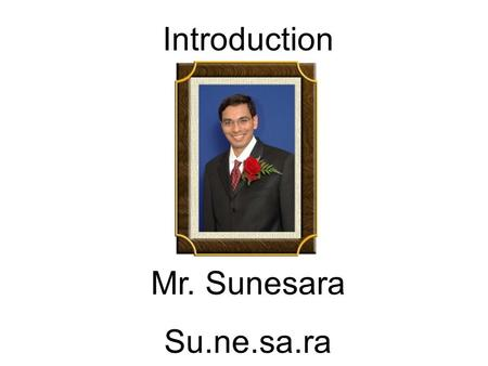 Introduction Mr. Sunesara Su.ne.sa.ra. Family Married for 8 years. Wife – Aruna Son -- Ayan (5 yrs. Sept. 19) Mother Father 2 Brothers (I am the youngest.