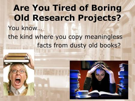Are You Tired of Boring Old Research Projects? You know… the kind where you copy meaningless facts from dusty old books?