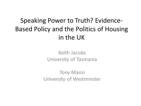 Speaking Power to Truth? Evidence- Based Policy and the Politics of Housing in the UK Keith Jacobs University of Tasmania Tony Manzi University of Westminster.