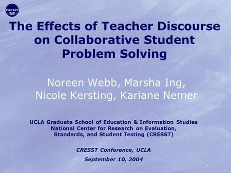 The Effects of Teacher Discourse on Collaborative Student Problem Solving Noreen Webb, Marsha Ing, Nicole Kersting, Kariane Nemer UCLA Graduate School.