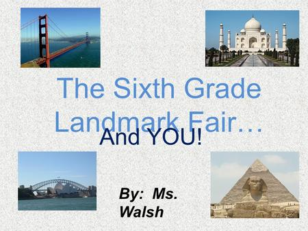 The Sixth Grade Landmark Fair… And YOU! By: Ms. Walsh.