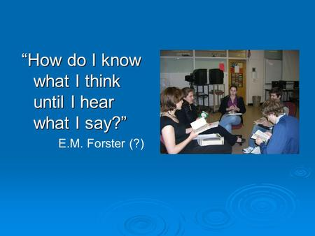 """How do I know what I think until I hear what I say?"" E.M. Forster (?)"