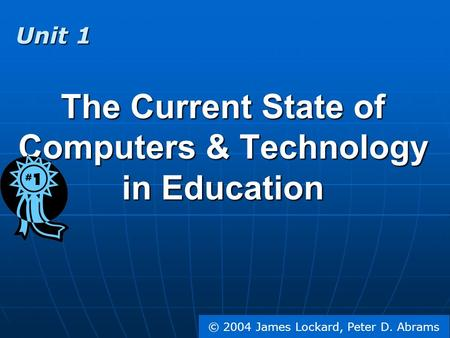 © 2004 James Lockard, Peter D. Abrams The Current State of Computers & Technology in Education Unit 1.