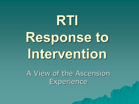RTI Response to Intervention A View of the Ascension Experience.