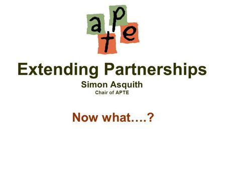 Extending Partnerships Simon Asquith Chair of APTE Now what….?