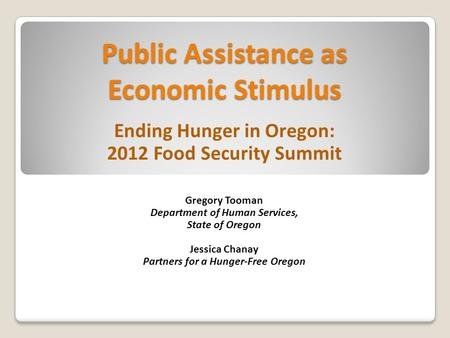 Public Assistance as Economic Stimulus Ending Hunger in Oregon: 2012 Food Security Summit Gregory Tooman Department of Human Services, State of Oregon.