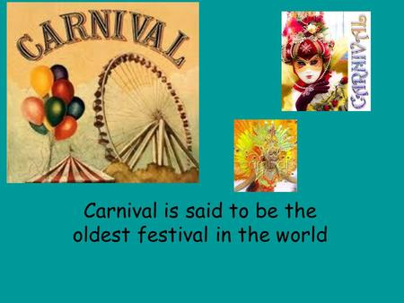 Carnival is said to be the oldest festival in the world.