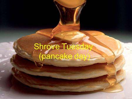 Shrove Tuesday (pancake day). Pancake Toppings for pancakes toppings you can have : Butter, lemon juice, sugar, and my favourite syrup.