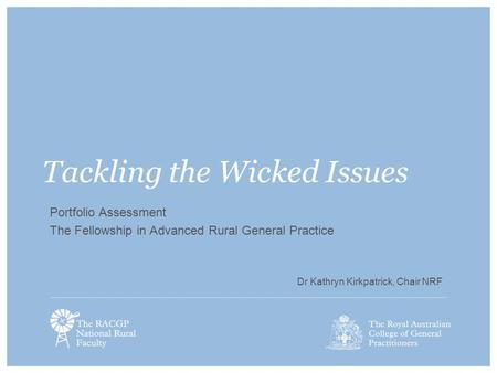 Tackling the Wicked Issues Portfolio Assessment The Fellowship in Advanced Rural General Practice Dr Kathryn Kirkpatrick, Chair NRF.