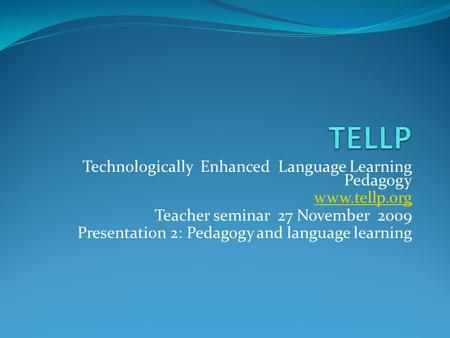 Technologically Enhanced Language Learning Pedagogy www.tellp.org Teacher seminar 27 November 2009 Presentation 2: Pedagogy and language learning.