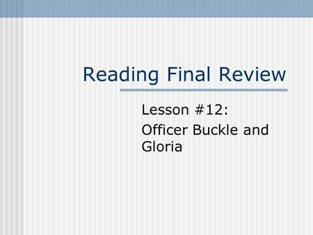 Reading Final Review Lesson #12: Officer Buckle and Gloria.