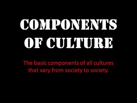 Components of Culture The basic components of all cultures that vary from society to society.