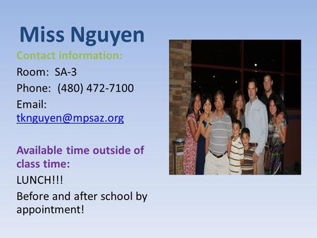 Miss Nguyen Contact information: Room: SA-3 Phone: (480) 472-7100    Available time outside of class time: LUNCH!!!