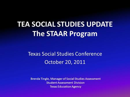 TEA SOCIAL STUDIES UPDATE The STAAR Program Texas Social Studies Conference October 20, 2011 Brenda Tingle, Manager of Social Studies Assessment Student.