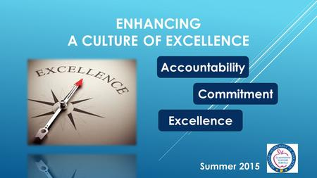 ENHANCING A CULTURE OF EXCELLENCE Summer 2015 Accountability Commitment Excellence.