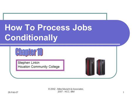 Stephen Linkin Houston Community College 26-Feb-07 © 2002 - Mike Murach & Associates, 2007 - HCC, IBM 1 How To Process Jobs Conditionally.
