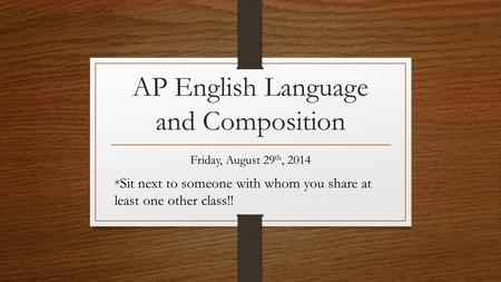AP English Language and Composition Friday, August 29 th, 2014 * Sit next to someone with whom you share at least one other class!!