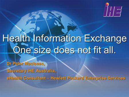 Health Information Exchange One size does not fit all. Dr Peter MacIsaac, Secretary IHE Australia, eHealth Consultant – Hewlett Packard Enterprise Services.