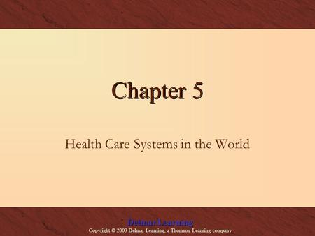 Delmar Learning Copyright © 2003 Delmar Learning, a Thomson Learning company Chapter 5 Health Care Systems in the World.