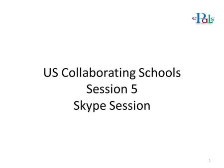 US Collaborating Schools Session 5 Skype Session 1.