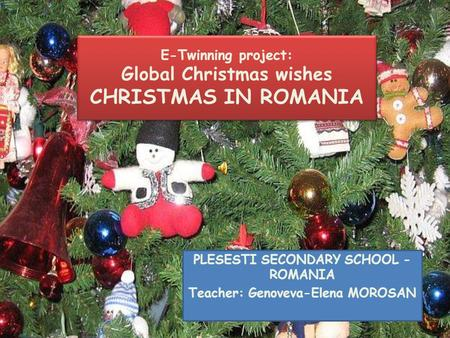 E-Twinning project: Global Christmas wishes CHRISTMAS IN ROMANIA PLESESTI SECONDARY SCHOOL - ROMANIA Teacher: Genoveva-Elena MOROSAN.