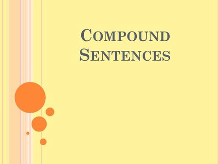 C OMPOUND S ENTENCES. W HEN YOU COMBINE TWO COMPLETE SENTENCES, YOU FORM A COMPOUND SENTENCE. Most bears sleep all winter. Nothing disturbs them. Let's.