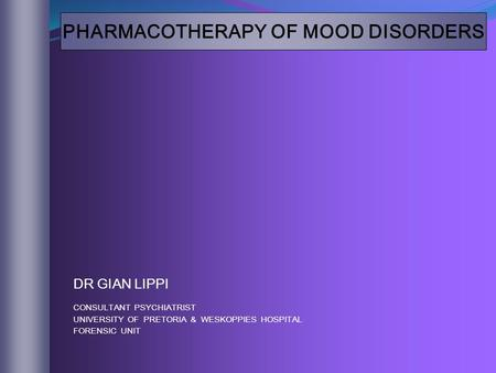 PHARMACOTHERAPY OF MOOD DISORDERS DR GIAN LIPPI CONSULTANT PSYCHIATRIST UNIVERSITY OF PRETORIA & WESKOPPIES HOSPITAL FORENSIC UNIT.