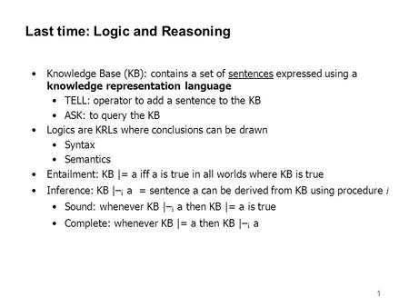 1 Last time: Logic and Reasoning Knowledge Base (KB): contains a set of sentences expressed using a knowledge representation language TELL: operator to.
