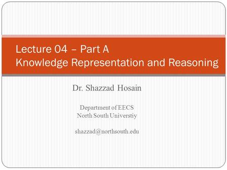 Dr. Shazzad Hosain Department of EECS North South Universtiy Lecture 04 – Part A Knowledge Representation and Reasoning.