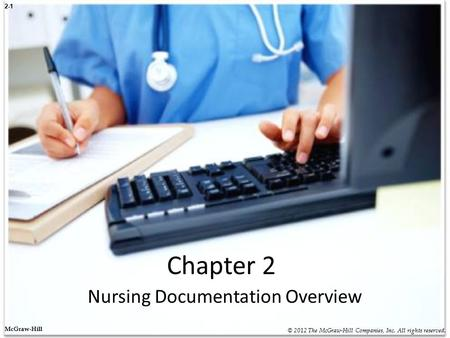2-1 Chapter 2 Nursing Documentation Overview © 2012 The McGraw-Hill Companies, Inc. All rights reserved. McGraw-Hill.