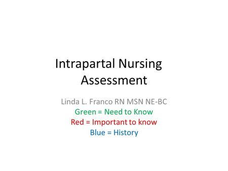 Intrapartal Nursing Assessment Linda L. Franco RN MSN NE-BC Green = Need to Know Red = Important to know Blue = History.