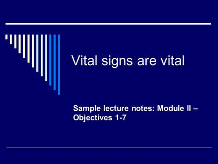 Vital signs are vital Sample lecture notes: Module II – Objectives 1-7.