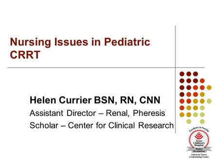 Nursing Issues in Pediatric CRRT Helen Currier BSN, RN, CNN Assistant Director – Renal, Pheresis Scholar – Center for Clinical Research.