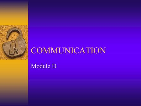COMMUNICATION Module D Communication  Definition  Consists of five elements –Encoder, or sender –Message –Sensory channel –Decoder –The feedback, or.