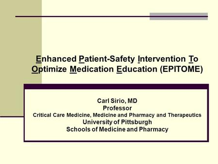 Enhanced Patient-Safety Intervention To Optimize Medication Education (EPITOME) Carl Sirio, MD Professor Critical Care Medicine, Medicine and Pharmacy.