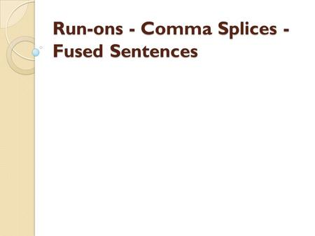 Run-ons - Comma Splices - Fused Sentences. Run-ons, comma splices, and fused sentences are all names given to compound sentences that are not punctuated.