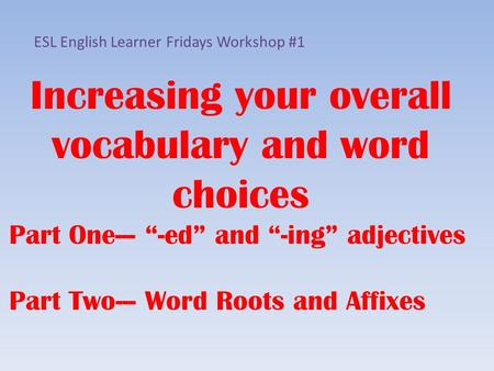 "Increasing your overall vocabulary and word choices Part One--- ""-ed"" and ""-ing"" adjectives Part Two--- Word Roots and Affixes ESL English Learner Fridays."