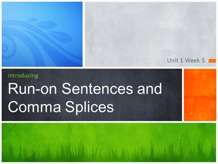 Unit 1 Week 5 introducing Run-on Sentences and Comma Splices.