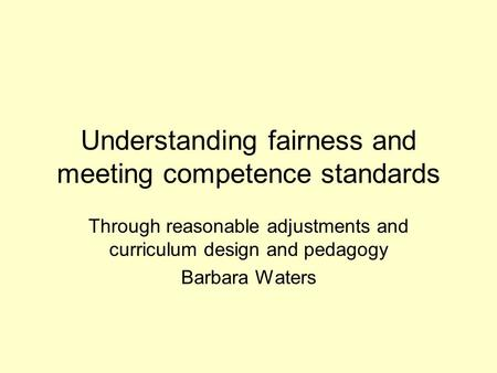 Understanding fairness and meeting competence standards Through reasonable adjustments and curriculum design and pedagogy Barbara Waters.