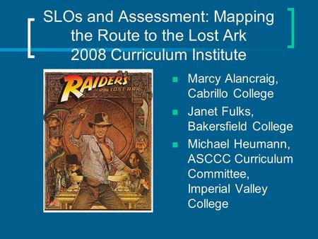SLOs and Assessment: Mapping the Route to the Lost Ark 2008 Curriculum Institute Marcy Alancraig, Cabrillo College Janet Fulks, Bakersfield College Michael.